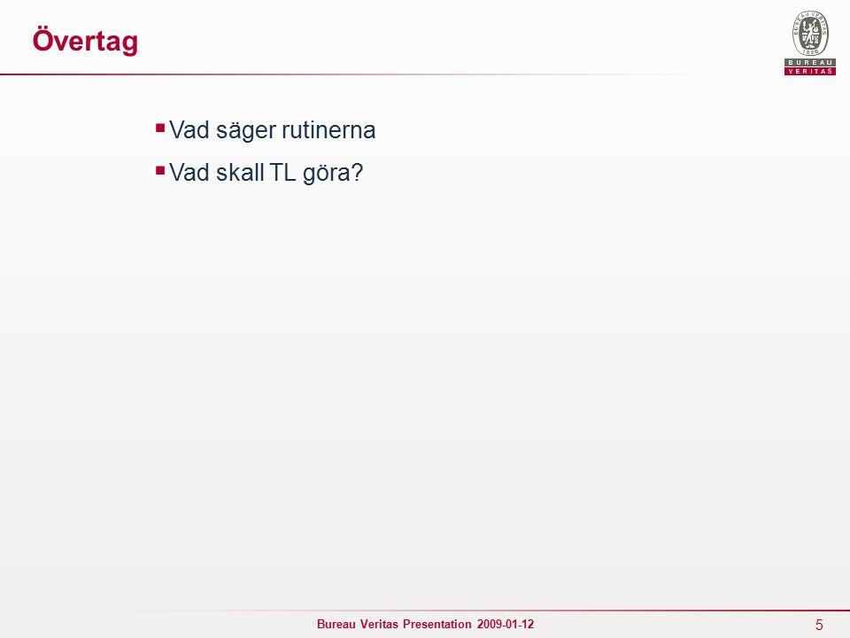 5 Bureau Veritas Presentation 2009-01-12 Övertag  Vad säger rutinerna  Vad skall TL göra