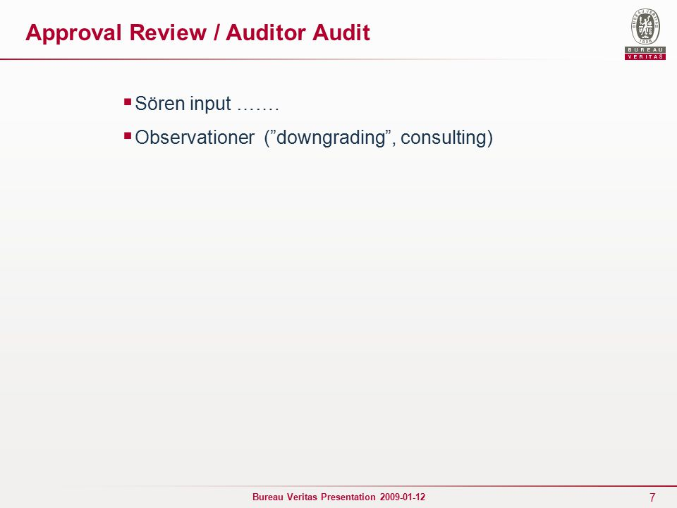 "7 Bureau Veritas Presentation 2009-01-12 Approval Review / Auditor Audit  Sören input …….  Observationer (""downgrading"", consulting)"