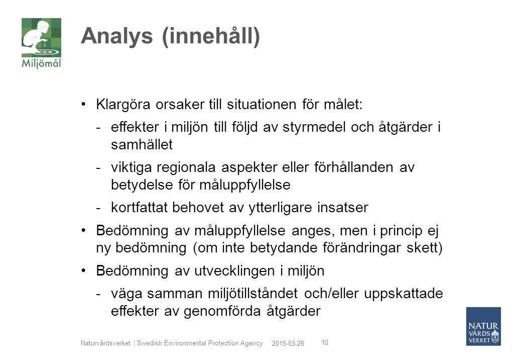 2015-03-28 Naturvårdsverket | Swedish Environmental Protection Agency 10 Analys (innehåll) Klargöra orsaker till situationen för målet: -effekter i miljön till följd av styrmedel och åtgärder i samhället -viktiga regionala aspekter eller förhållanden av betydelse för måluppfyllelse -kortfattat behovet av ytterligare insatser Bedömning av måluppfyllelse anges, men i princip ej ny bedömning (om inte betydande förändringar skett) Bedömning av utvecklingen i miljön -väga samman miljötillståndet och/eller uppskattade effekter av genomförda åtgärder