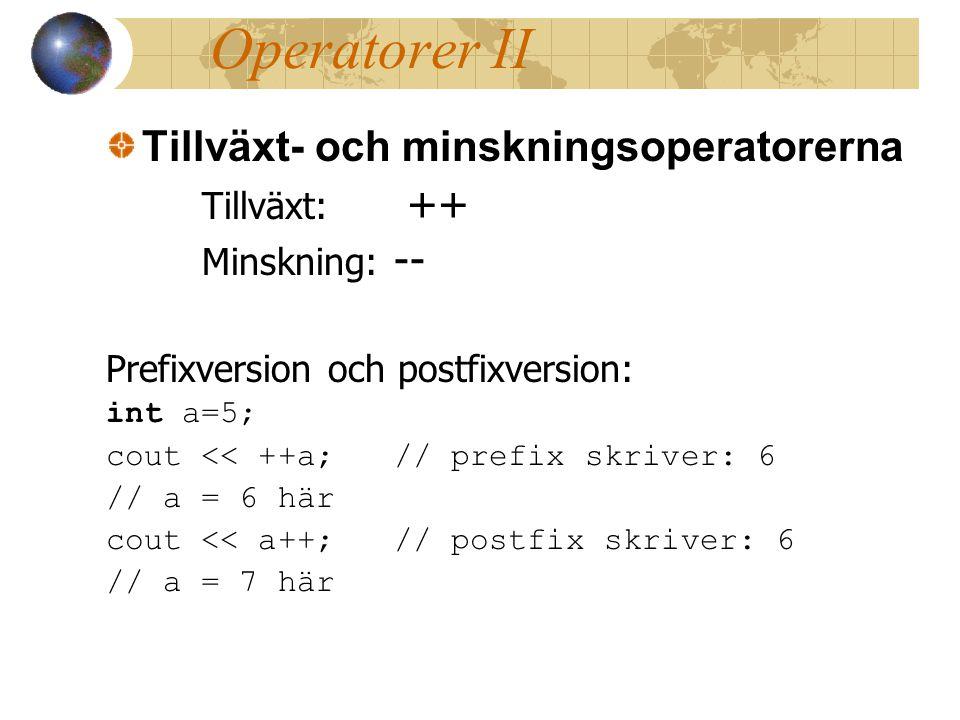 Operatorer II Tillväxt- och minskningsoperatorerna Tillväxt: ++ Minskning: -- Prefixversion och postfixversion: int a=5; cout << ++a;// prefix skriver: 6 // a = 6 här cout << a++;// postfix skriver: 6 // a = 7 här