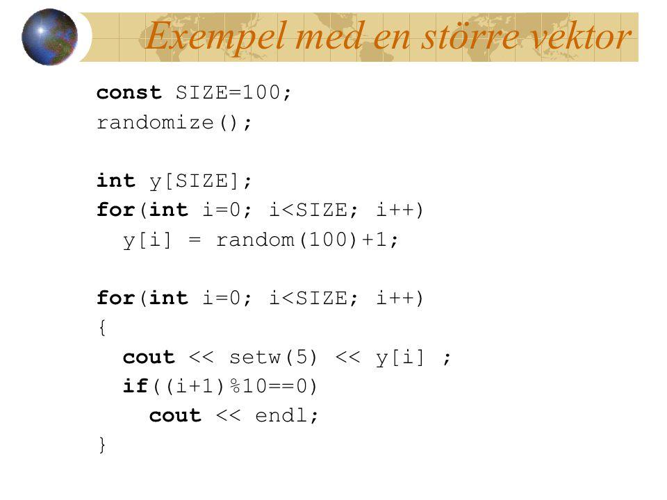Exempel med en större vektor const SIZE=100; randomize(); int y[SIZE]; for(int i=0; i<SIZE; i++) y[i] = random(100)+1; for(int i=0; i<SIZE; i++) { cout << setw(5) << y[i] ; if((i+1)%10==0) cout << endl; }