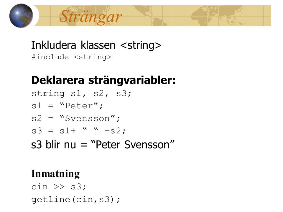 Strängar Inkludera klassen #include Deklarera strängvariabler: string s1, s2, s3; s1 = Peter ; s2 = Svensson ; s3 = s1+ +s2; s3 blir nu = Peter Svensson Inmatning cin >> s3; getline(cin,s3);