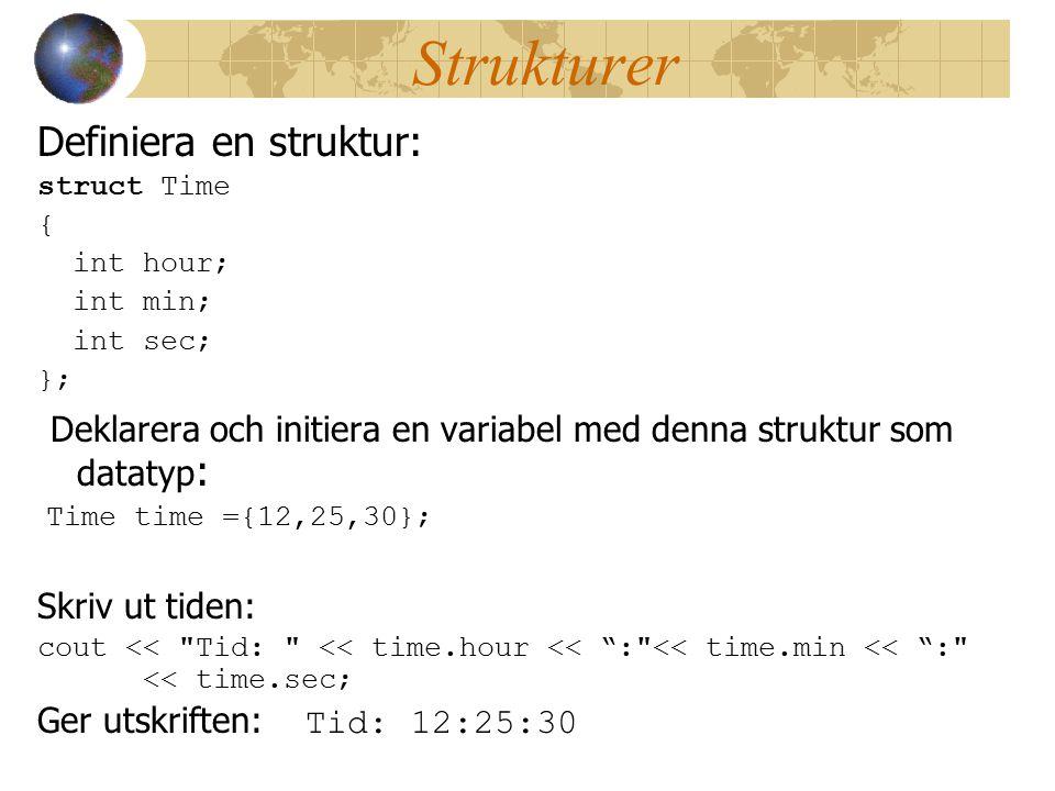 Strukturer Definiera en struktur: struct Time { int hour; int min; int sec; }; Deklarera och initiera en variabel med denna struktur som datatyp : Time time ={12,25,30}; Skriv ut tiden: cout << Tid: << time.hour << : << time.min << : << time.sec; Ger utskriften: Tid: 12:25:30