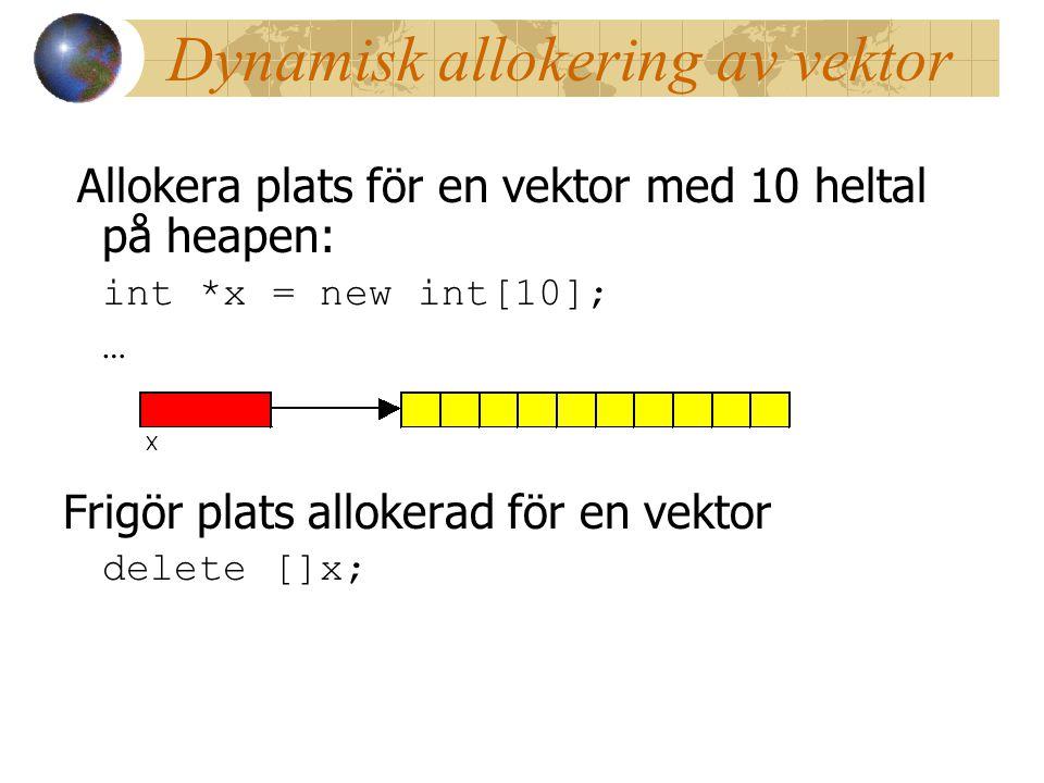 Dynamisk allokering av vektor Allokera plats för en vektor med 10 heltal på heapen: int *x = new int[10]; … Frigör plats allokerad för en vektor delete []x;