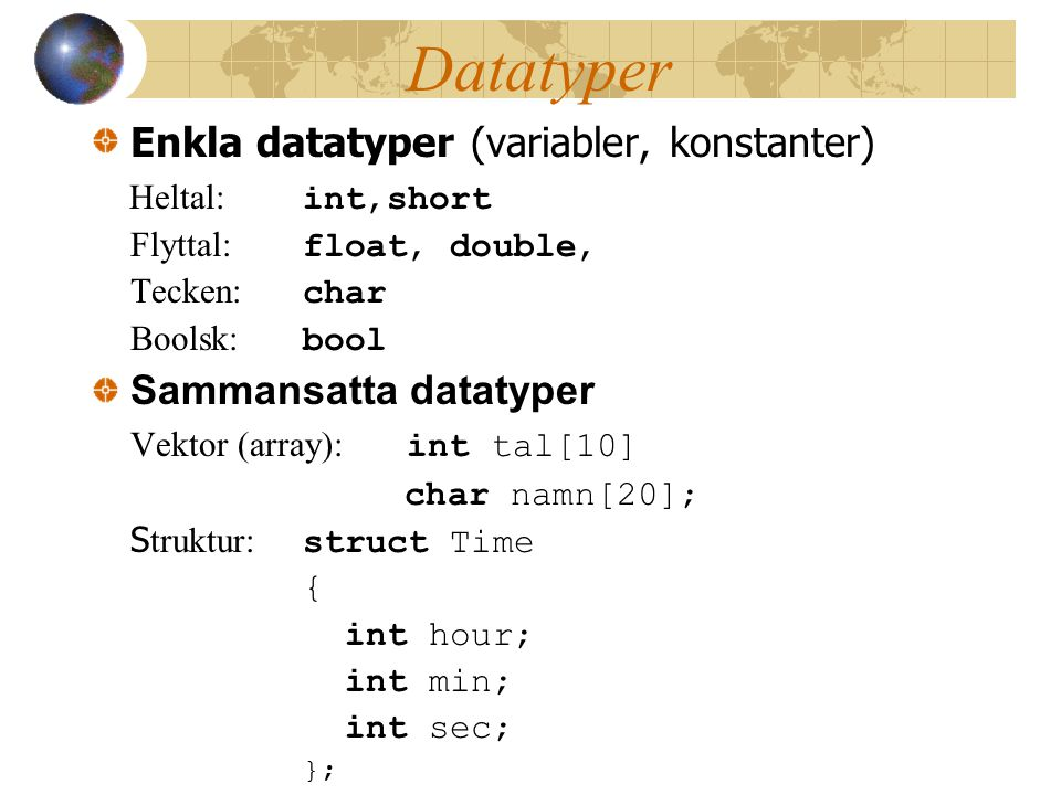 Datatyper Enkla datatyper (variabler, konstanter) Heltal: int,short Flyttal: float, double, Tecken: char Boolsk: bool Sammansatta datatyper Vektor (array): int tal[10] char namn[20]; S truktur: struct Time { int hour; int min; int sec; };