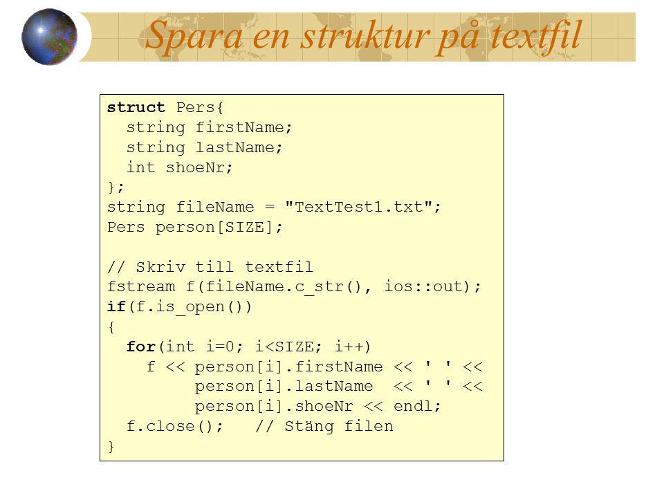 Spara en struktur på textfil struct Pers{ string firstName; string lastName; int shoeNr; }; string fileName = TextTest1.txt ; Pers person[SIZE]; // Skriv till textfil fstream f(fileName.c_str(), ios::out); if(f.is_open()) { for(int i=0; i<SIZE; i++) f << person[i].firstName << << person[i].lastName << << person[i].shoeNr << endl; f.close(); // Stäng filen } struct Pers{ string firstName; string lastName; int shoeNr; }; string fileName = TextTest1.txt ; Pers person[SIZE]; // Skriv till textfil fstream f(fileName.c_str(), ios::out); if(f.is_open()) { for(int i=0; i<SIZE; i++) f << person[i].firstName << << person[i].lastName << << person[i].shoeNr << endl; f.close(); // Stäng filen }