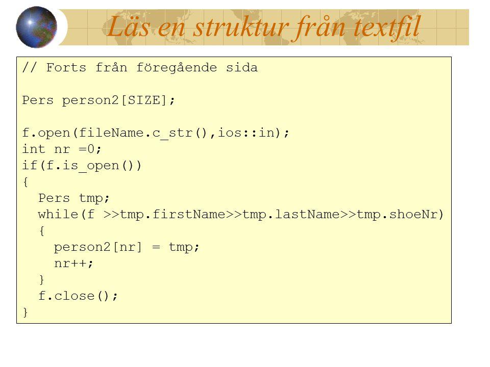 Läs en struktur från textfil // Forts från föregående sida Pers person2[SIZE]; f.open(fileName.c_str(),ios::in); int nr =0; if(f.is_open()) { Pers tmp; while(f >>tmp.firstName>>tmp.lastName>>tmp.shoeNr) { person2[nr] = tmp; nr++; } f.close(); } // Forts från föregående sida Pers person2[SIZE]; f.open(fileName.c_str(),ios::in); int nr =0; if(f.is_open()) { Pers tmp; while(f >>tmp.firstName>>tmp.lastName>>tmp.shoeNr) { person2[nr] = tmp; nr++; } f.close(); }