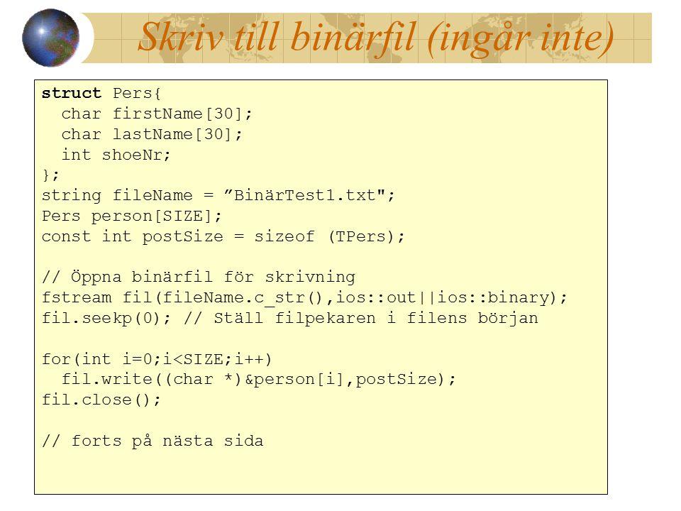 Skriv till binärfil (ingår inte) struct Pers{ char firstName[30]; char lastName[30]; int shoeNr; }; string fileName = BinärTest1.txt ; Pers person[SIZE]; const int postSize = sizeof (TPers); // Öppna binärfil för skrivning fstream fil(fileName.c_str(),ios::out||ios::binary); fil.seekp(0); // Ställ filpekaren i filens början for(int i=0;i<SIZE;i++) fil.write((char *)&person[i],postSize); fil.close(); // forts på nästa sida struct Pers{ char firstName[30]; char lastName[30]; int shoeNr; }; string fileName = BinärTest1.txt ; Pers person[SIZE]; const int postSize = sizeof (TPers); // Öppna binärfil för skrivning fstream fil(fileName.c_str(),ios::out||ios::binary); fil.seekp(0); // Ställ filpekaren i filens början for(int i=0;i<SIZE;i++) fil.write((char *)&person[i],postSize); fil.close(); // forts på nästa sida