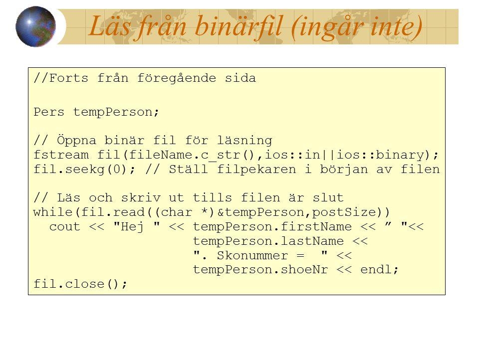 Läs från binärfil (ingår inte) //Forts från föregående sida Pers tempPerson; // Öppna binär fil för läsning fstream fil(fileName.c_str(),ios::in||ios::binary); fil.seekg(0); // Ställ filpekaren i början av filen // Läs och skriv ut tills filen är slut while(fil.read((char *)&tempPerson,postSize)) cout << Hej << tempPerson.firstName << << tempPerson.lastName << .