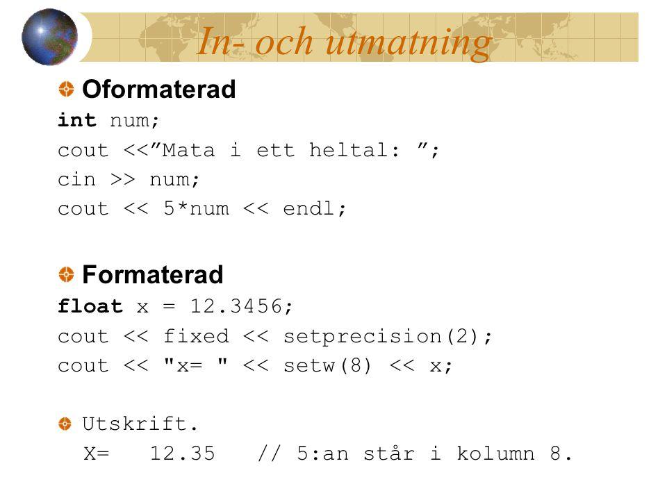 In- och utmatning Oformaterad int num; cout << Mata i ett heltal: ; cin >> num; cout << 5*num << endl; Formaterad float x = 12.3456; cout << fixed << setprecision(2); cout << x= << setw(8) << x; Utskrift.