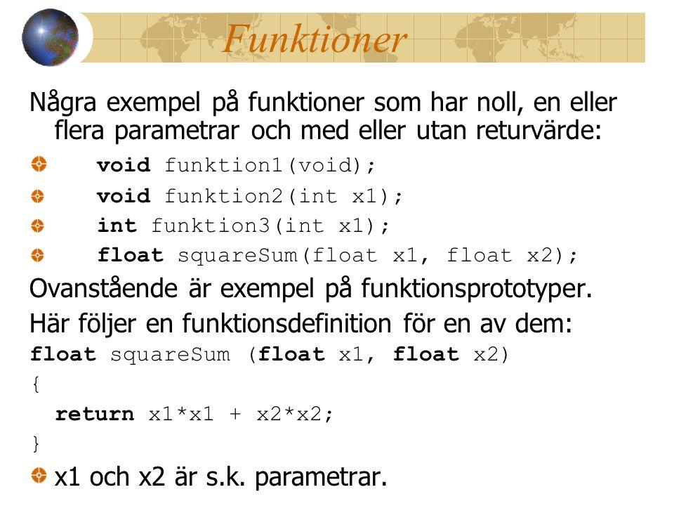 Funktioner Några exempel på funktioner som har noll, en eller flera parametrar och med eller utan returvärde: void funktion1(void); void funktion2(int x1); int funktion3(int x1); float squareSum(float x1, float x2); Ovanstående är exempel på funktionsprototyper.