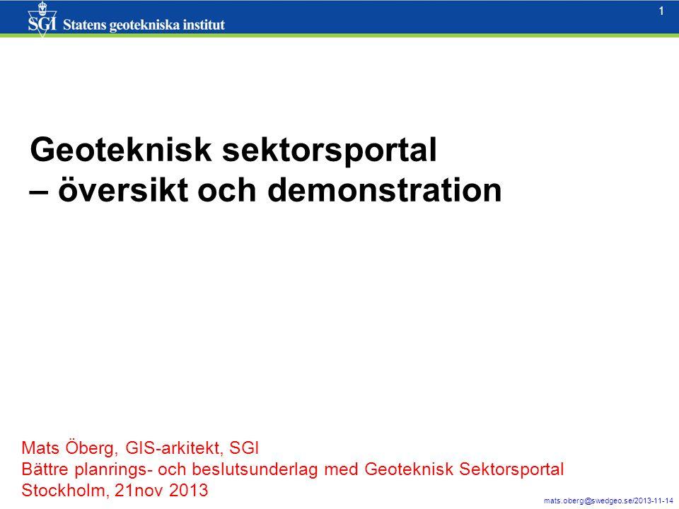 1 mats.oberg@swedgeo.se/2013-11-14 1 Geoteknisk sektorsportal – översikt och demonstration Mats Öberg, GIS-arkitekt, SGI Bättre planrings- och besluts