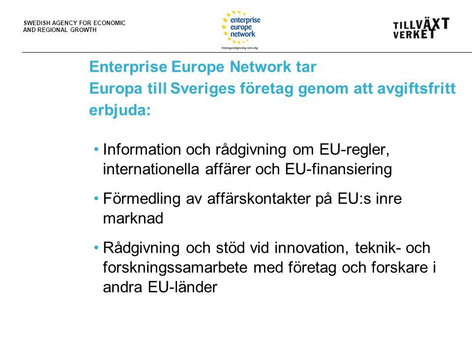 SWEDISH AGENCY FOR ECONOMIC AND REGIONAL GROWTH Enterprise Europe Network tar Europa till Sveriges företag genom att avgiftsfritt erbjuda: Information och rådgivning om EU-regler, internationella affärer och EU-finansiering Förmedling av affärskontakter på EU:s inre marknad Rådgivning och stöd vid innovation, teknik- och forskningssamarbete med företag och forskare i andra EU-länder