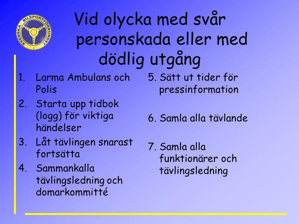 Vid olycka med svår personskada eller med dödlig utgång 1.Larma Ambulans och Polis 2.Starta upp tidbok (logg) för viktiga händelser 3.Låt tävlingen sn