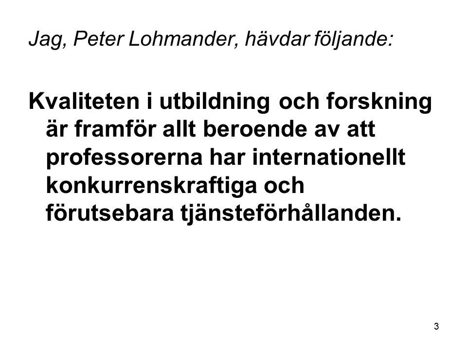 3 Jag, Peter Lohmander, hävdar följande: Kvaliteten i utbildning och forskning är framför allt beroende av att professorerna har internationellt konkurrenskraftiga och förutsebara tjänsteförhållanden.