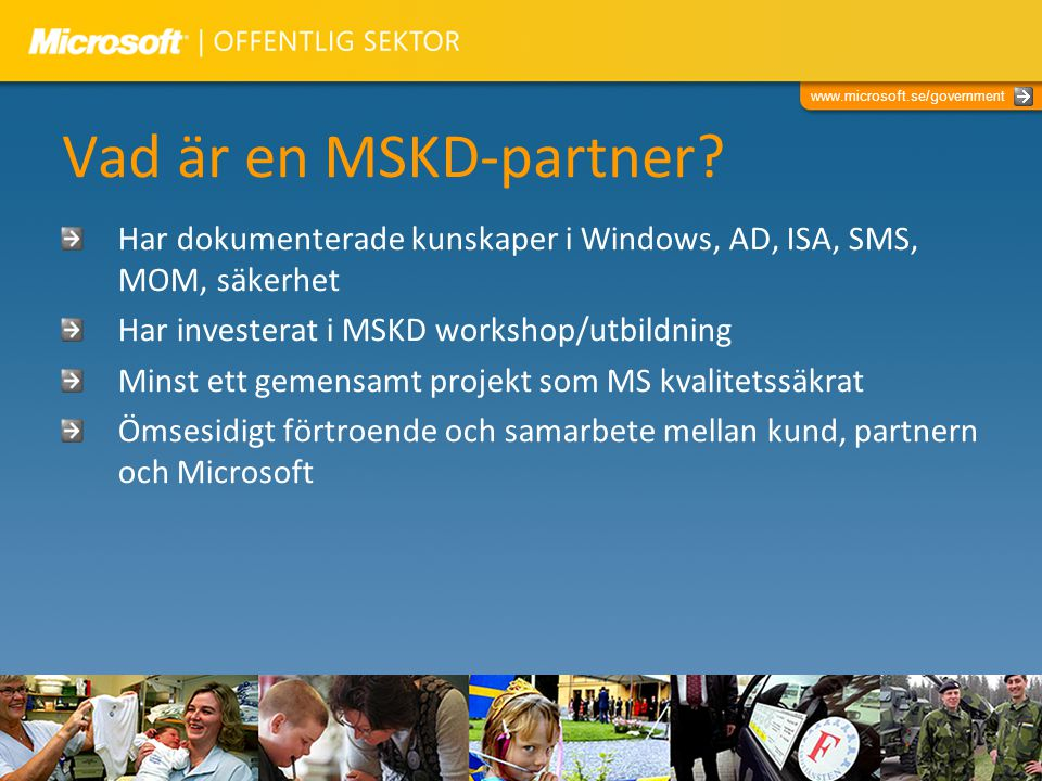 www.microsoft.se/government Vad är en MSKD-partner? Har dokumenterade kunskaper i Windows, AD, ISA, SMS, MOM, säkerhet Har investerat i MSKD workshop/