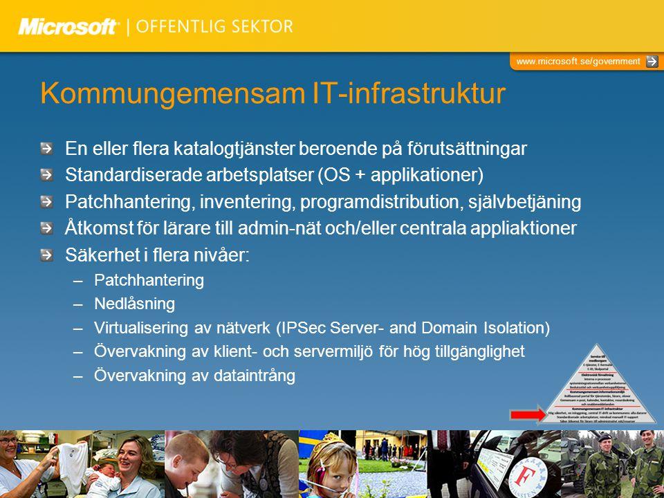 www.microsoft.se/government Kommungemensam IT-infrastruktur En eller flera katalogtjänster beroende på förutsättningar Standardiserade arbetsplatser (OS + applikationer) Patchhantering, inventering, programdistribution, självbetjäning Åtkomst för lärare till admin-nät och/eller centrala appliaktioner Säkerhet i flera nivåer: –Patchhantering –Nedlåsning –Virtualisering av nätverk (IPSec Server- and Domain Isolation) –Övervakning av klient- och servermiljö för hög tillgänglighet –Övervakning av dataintrång