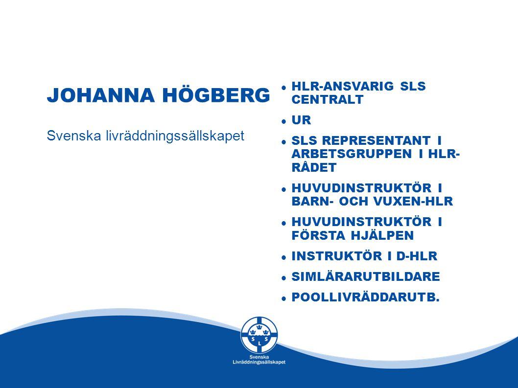 JOHANNA HÖGBERG Svenska livräddningssällskapet HLR-ANSVARIG SLS CENTRALT UR SLS REPRESENTANT I ARBETSGRUPPEN I HLR- RÅDET HUVUDINSTRUKTÖR I BARN- OCH VUXEN-HLR HUVUDINSTRUKTÖR I FÖRSTA HJÄLPEN INSTRUKTÖR I D-HLR SIMLÄRARUTBILDARE POOLLIVRÄDDARUTB.