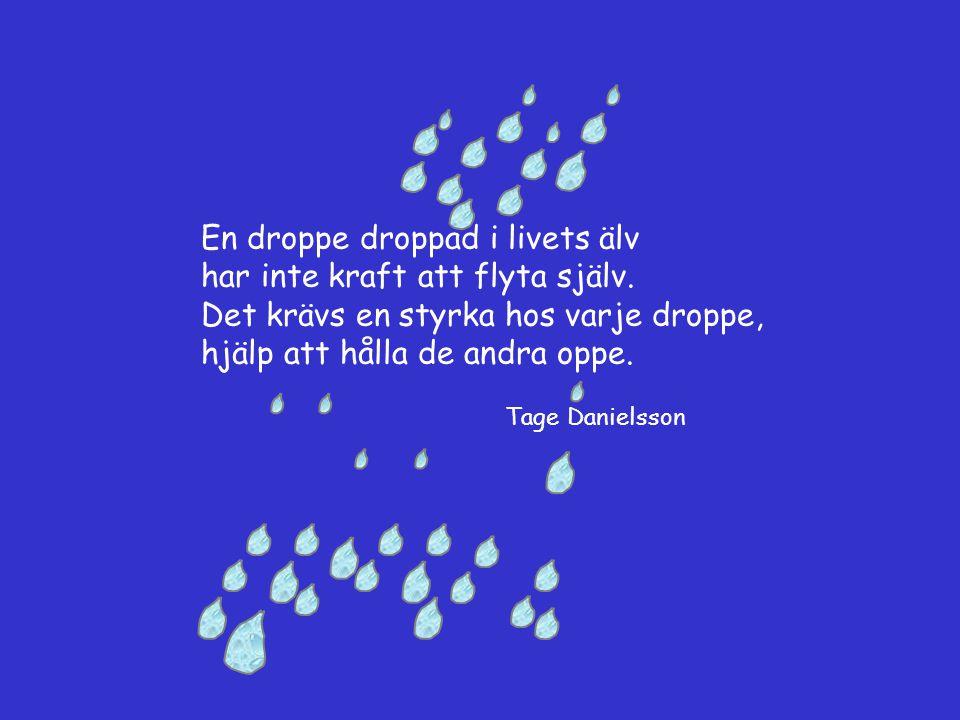 En droppe droppad i livets älv har inte kraft att flyta själv. Det krävs en styrka hos varje droppe, hjälp att hålla de andra oppe. Tage Danielsson