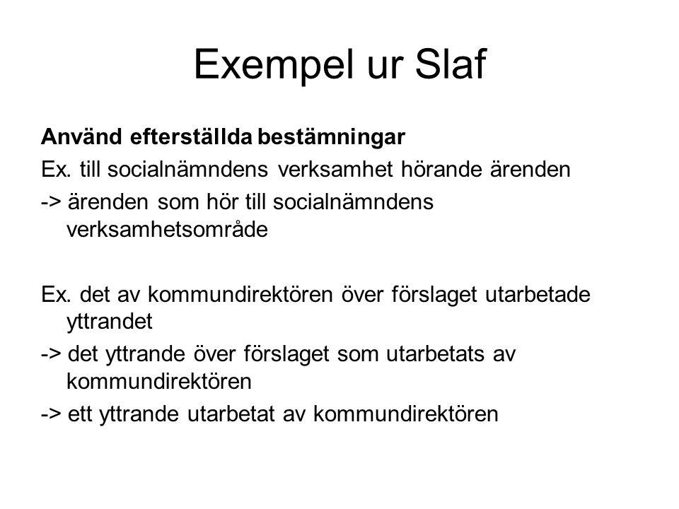 Exempel ur Slaf Använd efterställda bestämningar Ex. till socialnämndens verksamhet hörande ärenden -> ärenden som hör till socialnämndens verksamhets