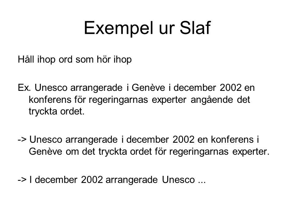 Exempel ur Slaf Håll ihop ord som hör ihop Ex. Unesco arrangerade i Genève i december 2002 en konferens för regeringarnas experter angående det tryckt