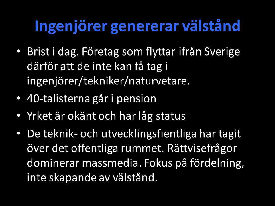 Ingenjörer genererar välstånd Brist i dag. Företag som flyttar ifrån Sverige därför att de inte kan få tag i ingenjörer/tekniker/naturvetare. 40-talis