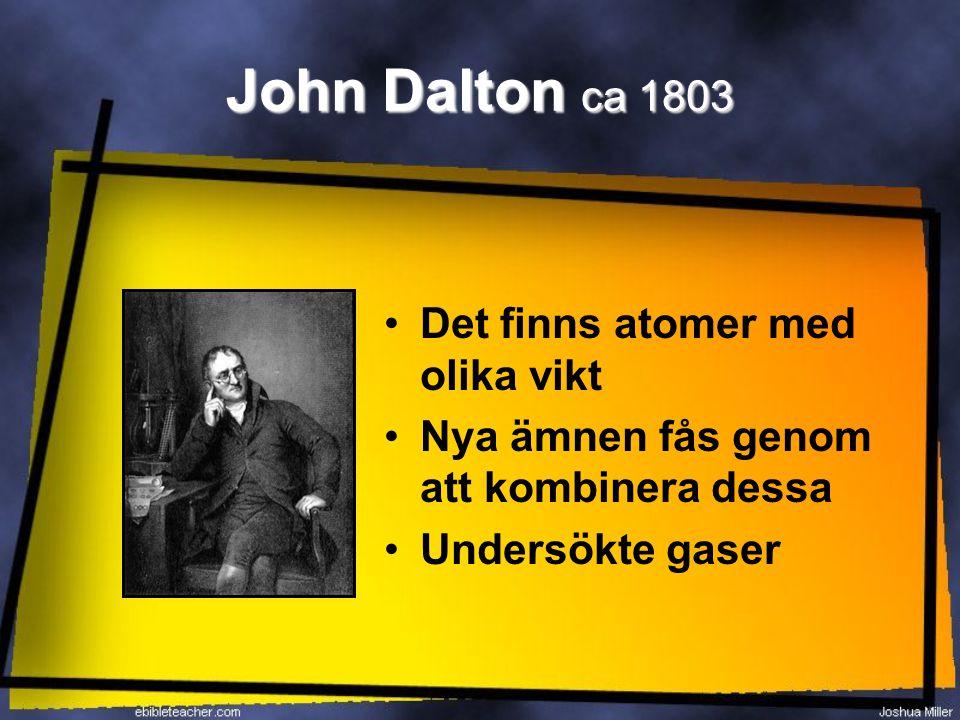 John Dalton ca 1803 Det finns atomer med olika vikt Nya ämnen fås genom att kombinera dessa Undersökte gaser