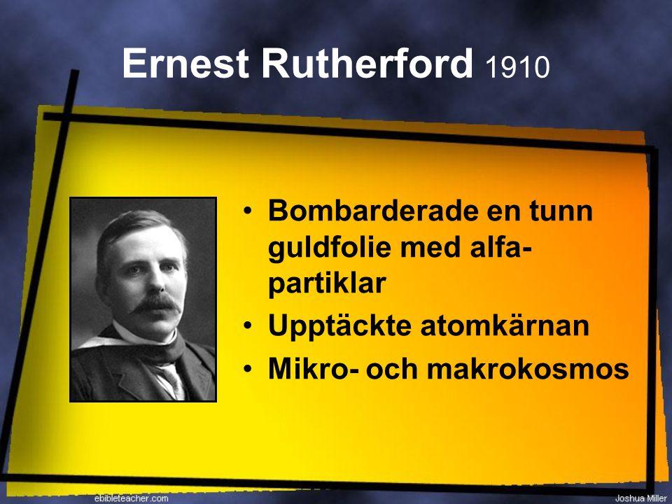 Ernest Rutherford 1910 Bombarderade en tunn guldfolie med alfa- partiklar Upptäckte atomkärnan Mikro- och makrokosmos