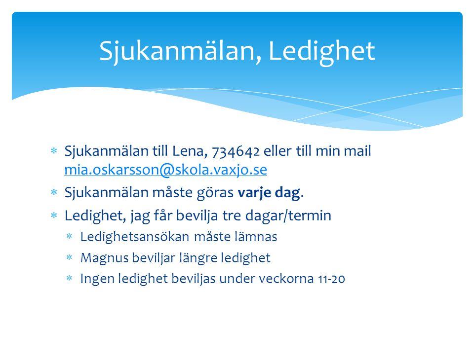  Sjukanmälan till Lena, 734642 eller till min mail mia.oskarsson@skola.vaxjo.se mia.oskarsson@skola.vaxjo.se  Sjukanmälan måste göras varje dag.  L