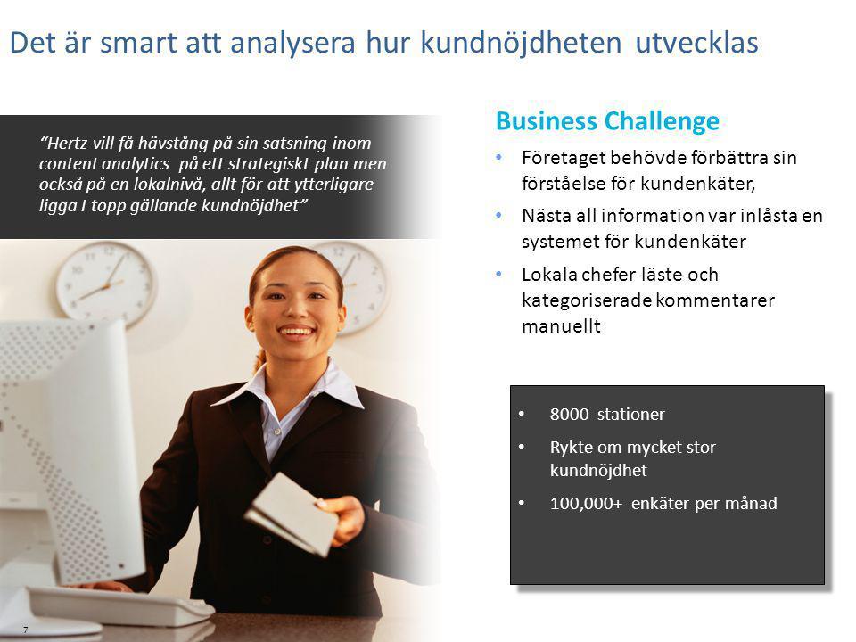 7 Det är smart att analysera hur kundnöjdheten utvecklas Hertz vill få hävstång på sin satsning inom content analytics på ett strategiskt plan men också på en lokalnivå, allt för att ytterligare ligga I topp gällande kundnöjdhet 8000 stationer Rykte om mycket stor kundnöjdhet 100,000+ enkäter per månad 8000 stationer Rykte om mycket stor kundnöjdhet 100,000+ enkäter per månad Business Challenge Företaget behövde förbättra sin förståelse för kundenkäter, Nästa all information var inlåsta en systemet för kundenkäter Lokala chefer läste och kategoriserade kommentarer manuellt
