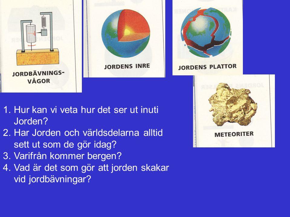 1.Hur kan vi veta hur det ser ut inuti Jorden? 2.Har Jorden och världsdelarna alltid sett ut som de gör idag? 3.Varifrån kommer bergen? 4.Vad är det s