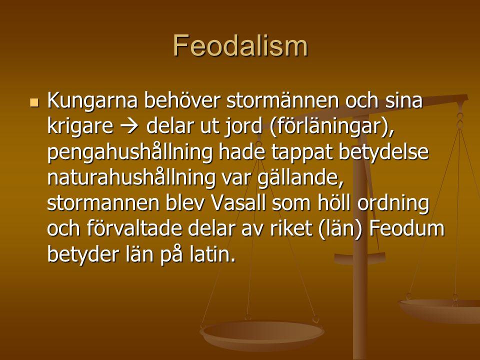 Feodalism Kungarna behöver stormännen och sina krigare  delar ut jord (förläningar), pengahushållning hade tappat betydelse naturahushållning var gällande, stormannen blev Vasall som höll ordning och förvaltade delar av riket (län) Feodum betyder län på latin.