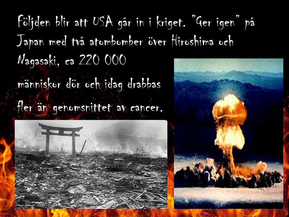 """Följden blir att USA går in i kriget. """"Ger igen"""" på Japan med två atombomber över Hiroshima och Nagasaki, ca 220 000 människor dör och idag drabbas fl"""