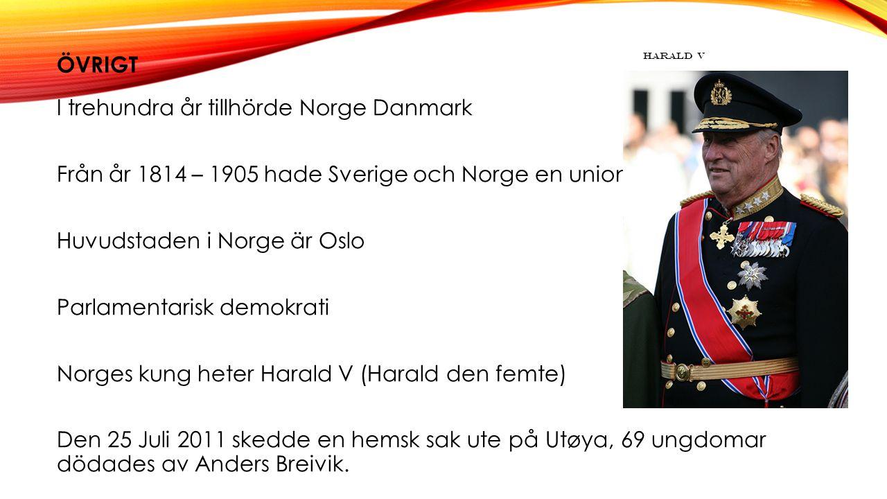 ÖVRIGT I trehundra år tillhörde Norge Danmark Från år 1814 – 1905 hade Sverige och Norge en union Huvudstaden i Norge är Oslo Parlamentarisk demokrati Norges kung heter Harald V (Harald den femte) Den 25 Juli 2011 skedde en hemsk sak ute på Utøya, 69 ungdomar dödades av Anders Breivik.