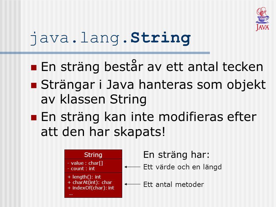 Fler Metoder Klassen String innehåller även dessa metoder (används inte lika ofta) boolean endsWith(String suffix) boolean startsWith(String prefix) String toUpperCase() String toLowerCase() String trim() String replace(char oldChar, char newChar) String s1 = Javakursen ; boolean end = s1.endsWith( sen ); // true boolean start = s1.startsWith( Java ); // true s1 = s1.toUpperCase(); // JAVAKURSEN s1 = s1.toLowerCase(); // javakursen s1 = Javakursen .trim(); // Javakursen s1.replace( a , o ); // Jovokursen