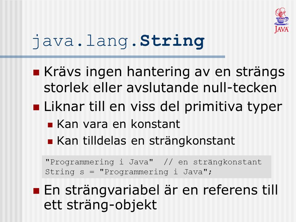 Skapa Strängar Några användbara konstruktorer: public String() public String(String en_annan_sträng) public String(StringBuffer en_stringbuffer) String s1 = new String(); String s2 = new String( Java ); s1 s1 : String value = count = 0 + length(): int + charAt(int): char + indexOf(char): int … s2 : String value = Java count = 4 + length(): int + charAt(int): char + indexOf(char): int … s2