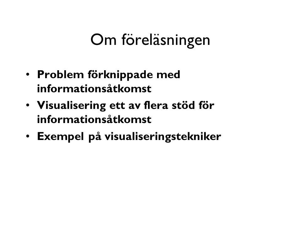 Om föreläsningen Problem förknippade med informationsåtkomst Visualisering ett av flera stöd för informationsåtkomst Exempel på visualiseringstekniker