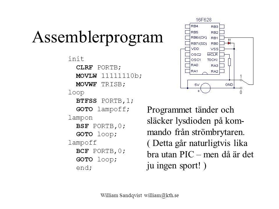 William Sandqvist william@kth.se Assemblerprogram init CLRF PORTB; MOVLW 11111110b; MOVWF TRISB; loop BTFSS PORTB,1; GOTO lampoff; lampon BSF PORTB,0; GOTO loop; lampoff BCF PORTB,0; GOTO loop; end; Programmet tänder och släcker lysdioden på kom- mando från strömbrytaren.