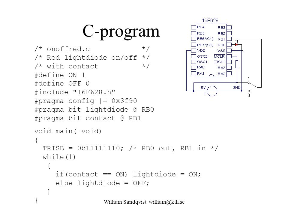 William Sandqvist william@kth.se C-program /* onoffred.c */ /* Red lightdiode on/off */ /* with contact */ #define ON 1 #define OFF 0 #include 16F628.h #pragma config |= 0x3f90 #pragma bit lightdiode @ RB0 #pragma bit contact @ RB1 void main( void) { TRISB = 0b11111110; /* RB0 out, RB1 in */ while(1) { if(contact == ON) lightdiode = ON; else lightdiode = OFF; } }