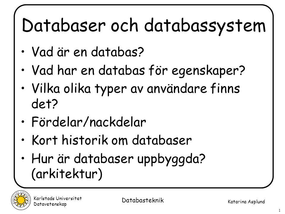 Katarina Asplund Karlstads Universitet Datavetenskap 1 Databasteknik Databaser och databassystem Vad är en databas? Vad har en databas för egenskaper?