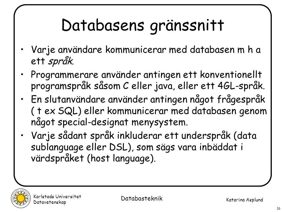 Katarina Asplund Karlstads Universitet Datavetenskap 16 Databasteknik Databasens gränssnitt Varje användare kommunicerar med databasen m h a ett språk