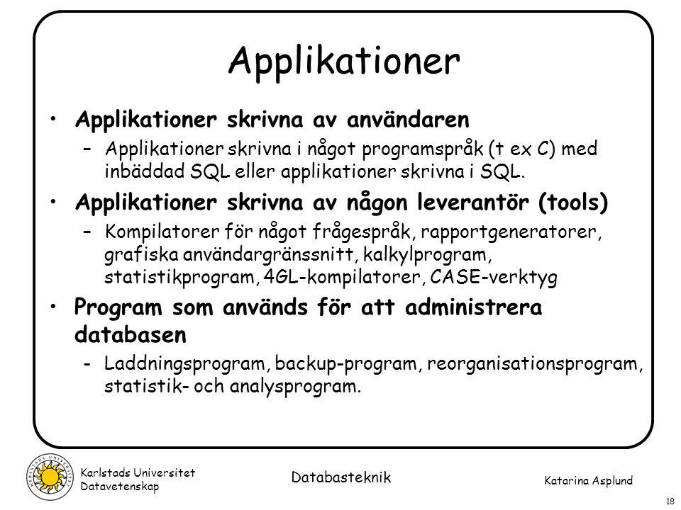 Katarina Asplund Karlstads Universitet Datavetenskap 18 Databasteknik Applikationer Applikationer skrivna av användaren –Applikationer skrivna i något