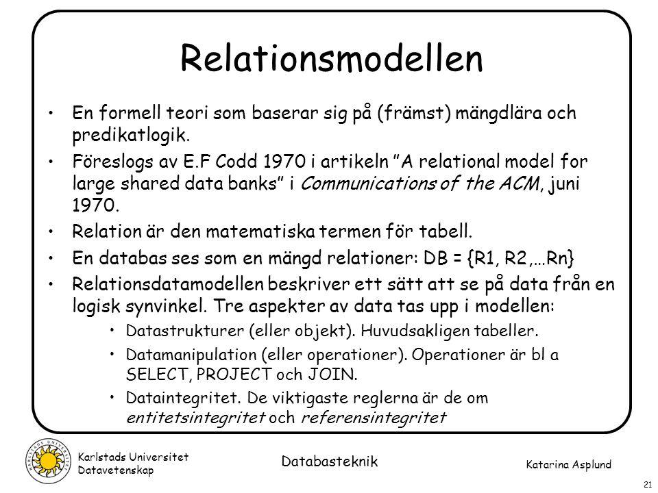 Katarina Asplund Karlstads Universitet Datavetenskap 21 Databasteknik Relationsmodellen En formell teori som baserar sig på (främst) mängdlära och pre