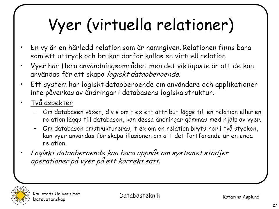 Katarina Asplund Karlstads Universitet Datavetenskap 27 Databasteknik Vyer (virtuella relationer) En vy är en härledd relation som är namngiven. Relat