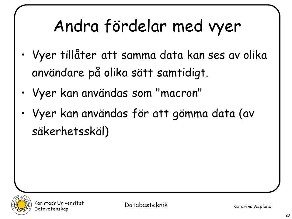 Katarina Asplund Karlstads Universitet Datavetenskap 28 Databasteknik Andra fördelar med vyer Vyer tillåter att samma data kan ses av olika användare