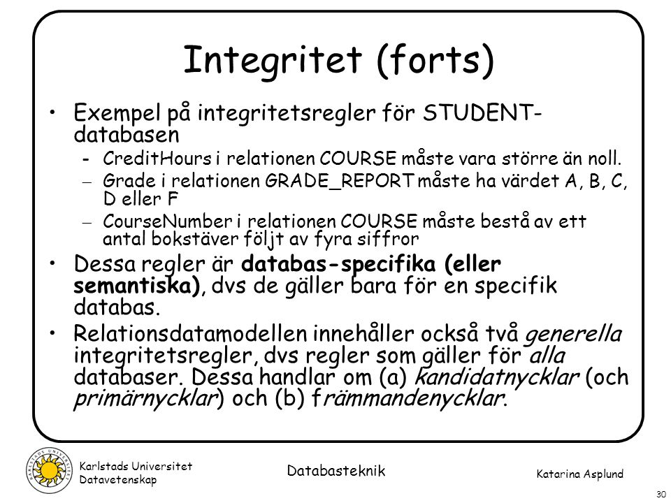 Katarina Asplund Karlstads Universitet Datavetenskap 30 Databasteknik Integritet (forts) Exempel på integritetsregler för STUDENT- databasen -CreditHo