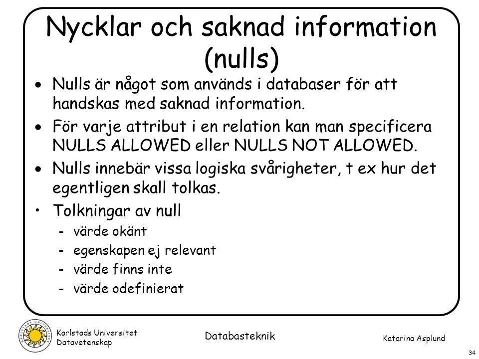 Katarina Asplund Karlstads Universitet Datavetenskap 34 Databasteknik Nycklar och saknad information (nulls)  Nulls är något som används i databaser