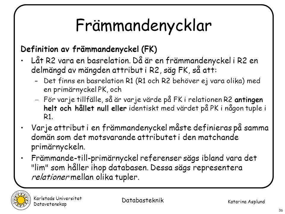 Katarina Asplund Karlstads Universitet Datavetenskap 36 Databasteknik Främmandenycklar Definition av främmandenyckel (FK) Låt R2 vara en basrelation.