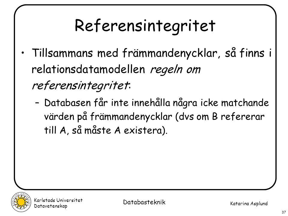 Katarina Asplund Karlstads Universitet Datavetenskap 37 Databasteknik Referensintegritet Tillsammans med främmandenycklar, så finns i relationsdatamod