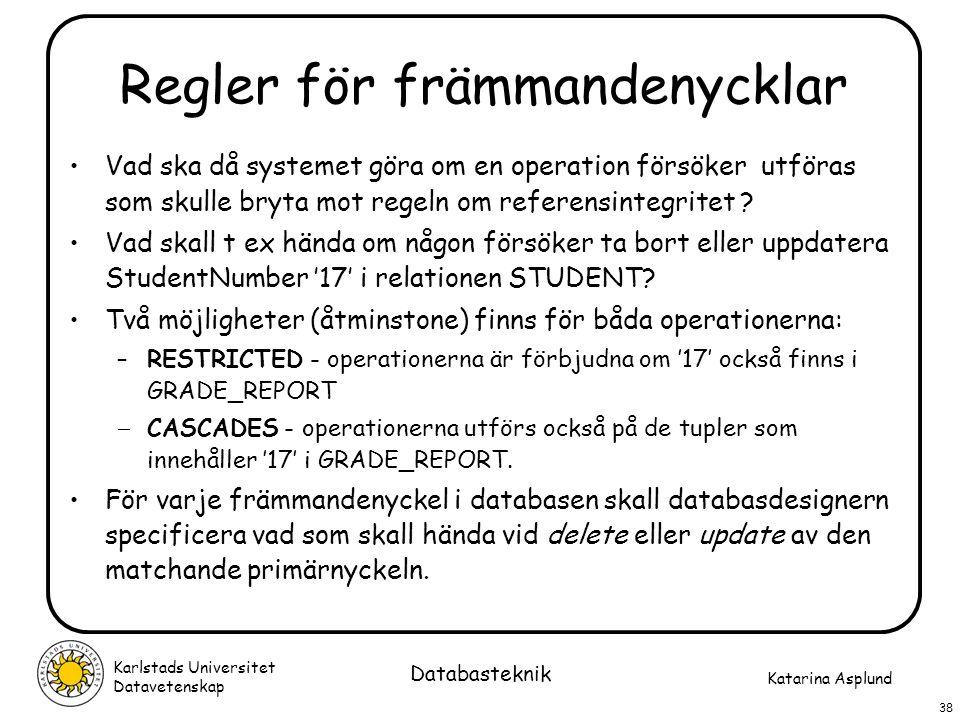 Katarina Asplund Karlstads Universitet Datavetenskap 38 Databasteknik Regler för främmandenycklar Vad ska då systemet göra om en operation försöker ut